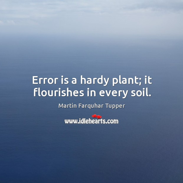 Error is a hardy plant; it flourishes in every soil. Image
