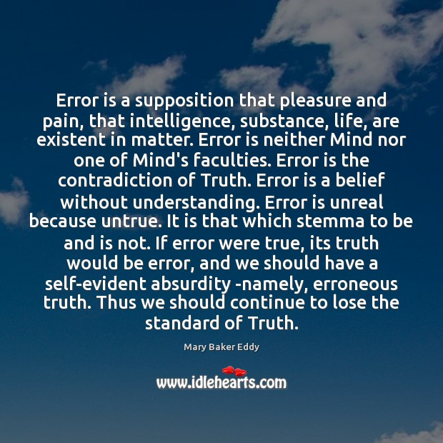 Error is a supposition that pleasure and pain, that intelligence, substance, life, Mary Baker Eddy Picture Quote