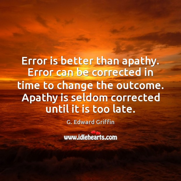 Error is better than apathy. Error can be corrected in time to G. Edward Griffin Picture Quote
