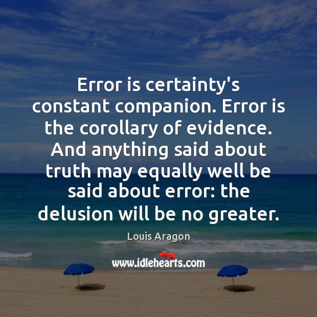 Error is certainty's constant companion. Error is the corollary of evidence. And Louis Aragon Picture Quote