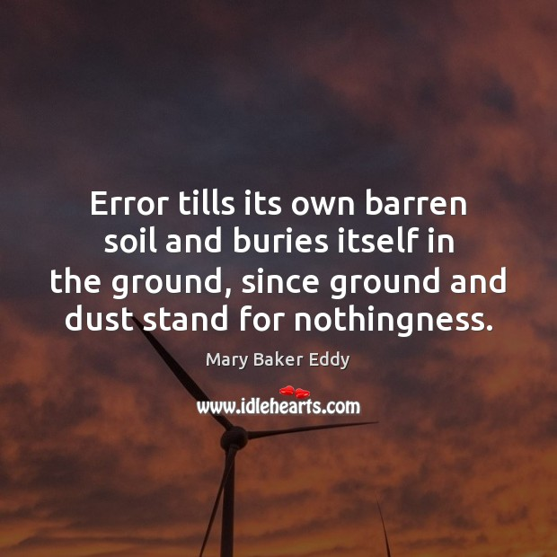Error tills its own barren soil and buries itself in the ground, Mary Baker Eddy Picture Quote