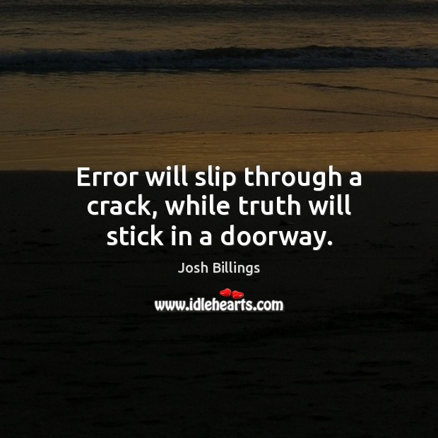 Error will slip through a crack, while truth will stick in a doorway. Image