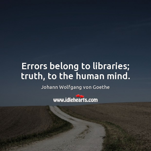 Errors belong to libraries; truth, to the human mind. Johann Wolfgang von Goethe Picture Quote