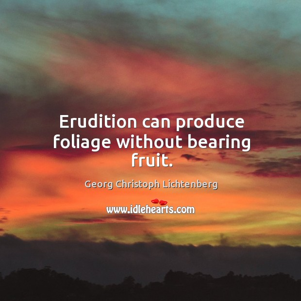 Image, Erudition can produce foliage without bearing fruit.
