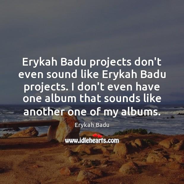 Erykah Badu projects don't even sound like Erykah Badu projects. I don't Erykah Badu Picture Quote