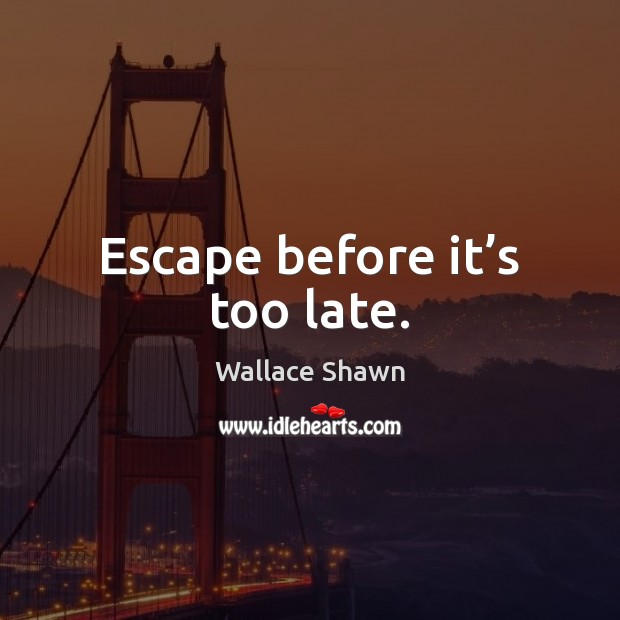 Escape before it's too late. Wallace Shawn Picture Quote