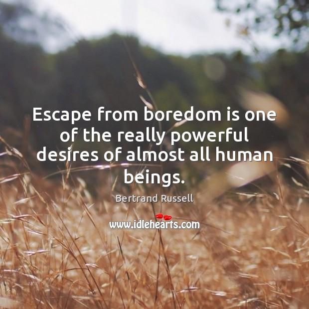 Escape from boredom is one of the really powerful desires of almost all human beings. Image
