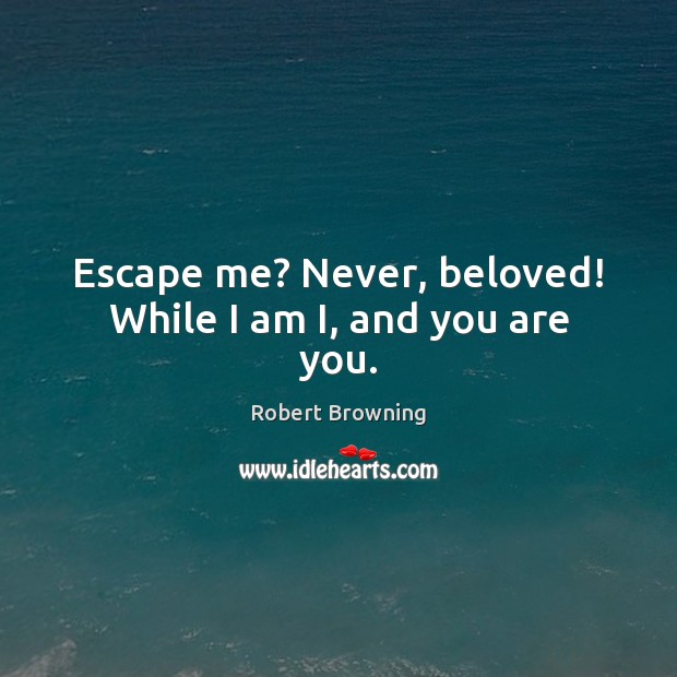 Escape me? Never, beloved! While I am I, and you are you. Robert Browning Picture Quote