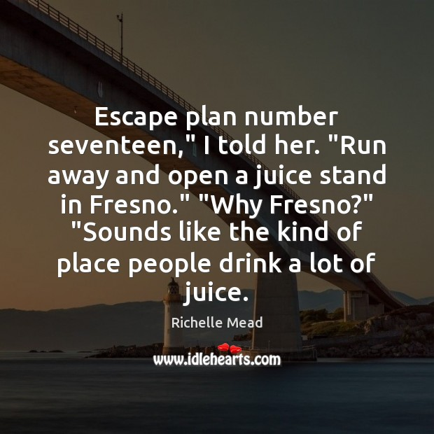 """Image, Escape plan number seventeen,"""" I told her. """"Run away and open a"""