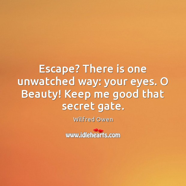 Escape? There is one unwatched way: your eyes. O Beauty! Keep me good that secret gate. Image