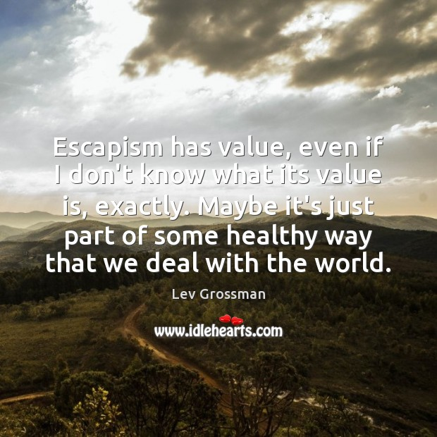Escapism has value, even if I don't know what its value is, Lev Grossman Picture Quote