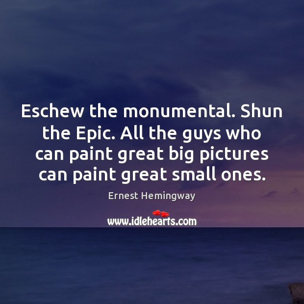 Eschew the monumental. Shun the Epic. All the guys who can paint Image