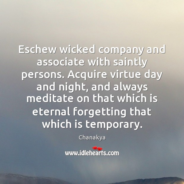 Eschew wicked company and associate with saintly persons. Acquire virtue day and Chanakya Picture Quote