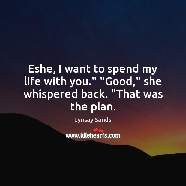 """Eshe, I want to spend my life with you."""" """"Good,"""" she whispered back. """"That was the plan. Lynsay Sands Picture Quote"""