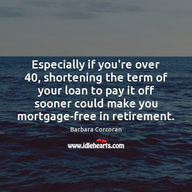 Especially if you're over 40, shortening the term of your loan to pay Image