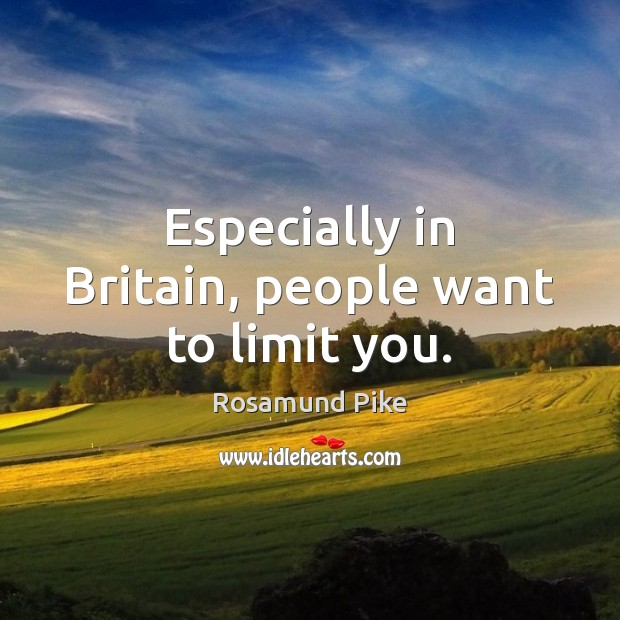 Especially in Britain, people want to limit you. Image
