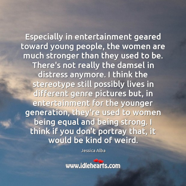 Especially in entertainment geared toward young people, the women are much stronger Being Strong Quotes Image