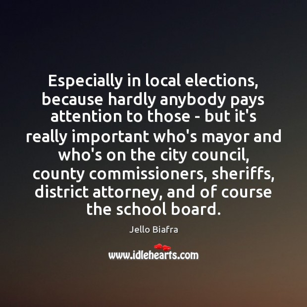 Especially in local elections, because hardly anybody pays attention to those – Jello Biafra Picture Quote