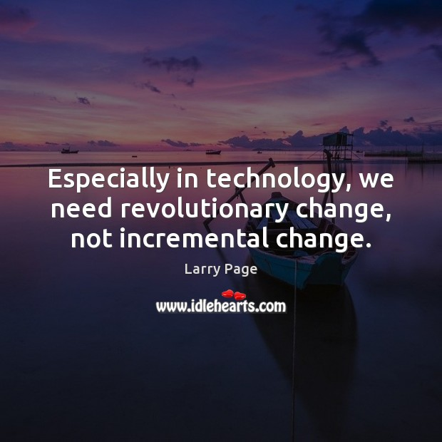 Especially in technology, we need revolutionary change, not incremental change. Image