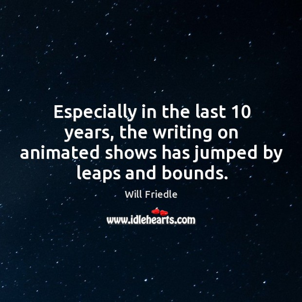 Especially in the last 10 years, the writing on animated shows has jumped by leaps and bounds. Will Friedle Picture Quote