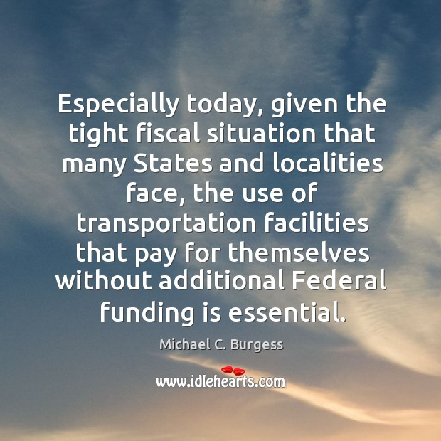 Especially today, given the tight fiscal situation that many states and localities face Michael C. Burgess Picture Quote