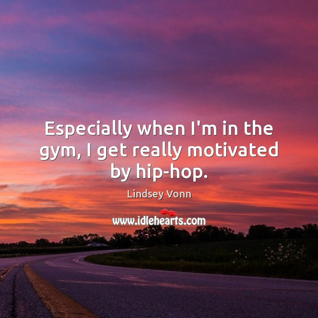 Especially when I'm in the gym, I get really motivated by hip-hop. Lindsey Vonn Picture Quote