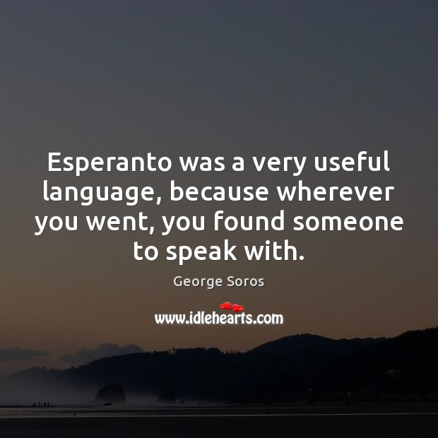 Esperanto was a very useful language, because wherever you went, you found George Soros Picture Quote