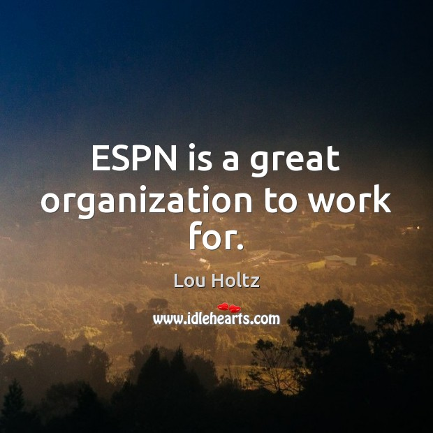 ESPN is a great organization to work for. Lou Holtz Picture Quote