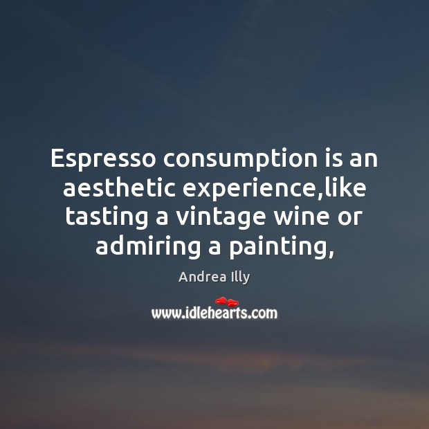 Image, Espresso consumption is an aesthetic experience,like tasting a vintage wine or