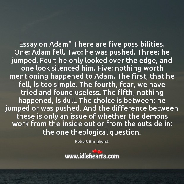 """Essay on Adam"""" There are five possibilities. One: Adam fell. Two: he Robert Bringhurst Picture Quote"""