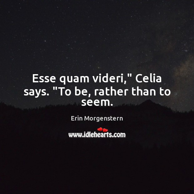 "Esse quam videri,"" Celia says. ""To be, rather than to seem. Image"