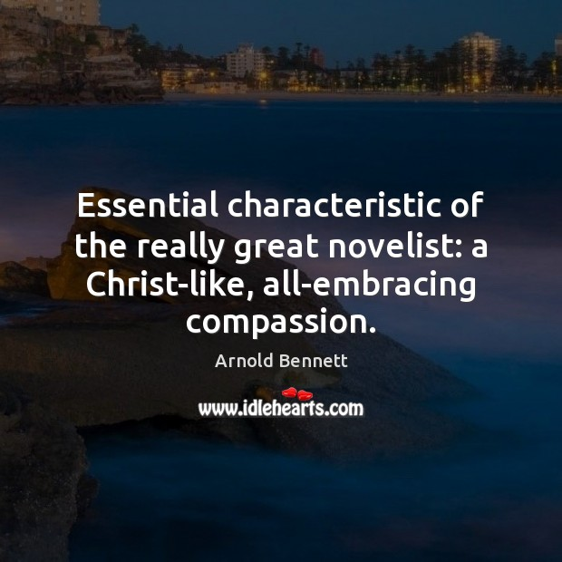 Essential characteristic of the really great novelist: a Christ-like, all-embracing compassion. Arnold Bennett Picture Quote