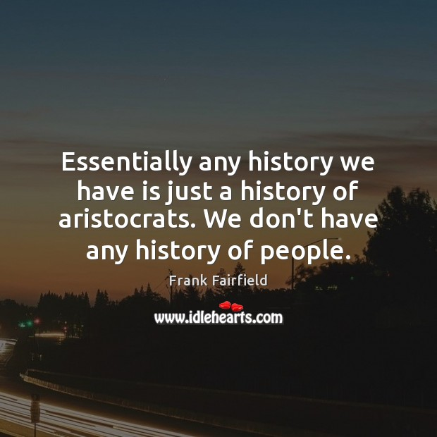 Image, Essentially any history we have is just a history of aristocrats. We