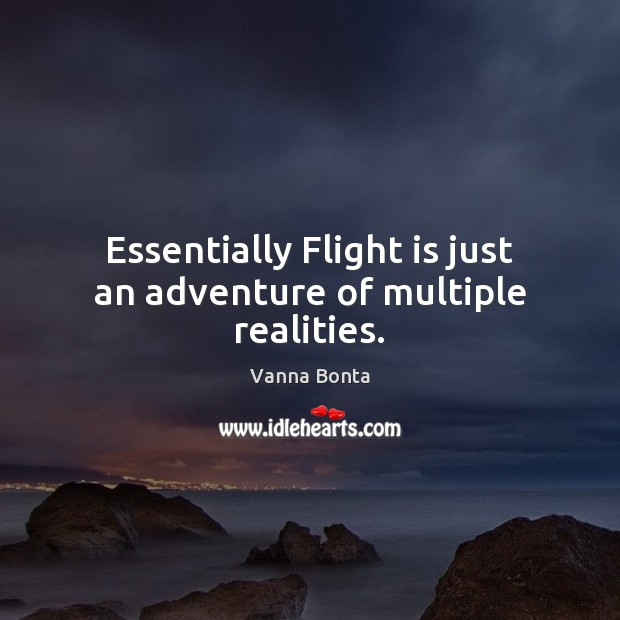 Essentially Flight is just an adventure of multiple realities. Vanna Bonta Picture Quote