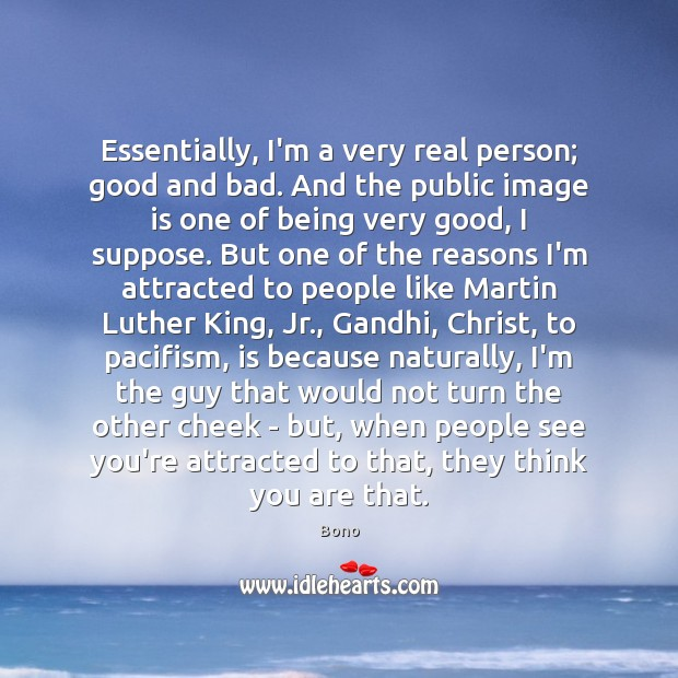 Essentially, I'm a very real person; good and bad. And the public Bono Picture Quote