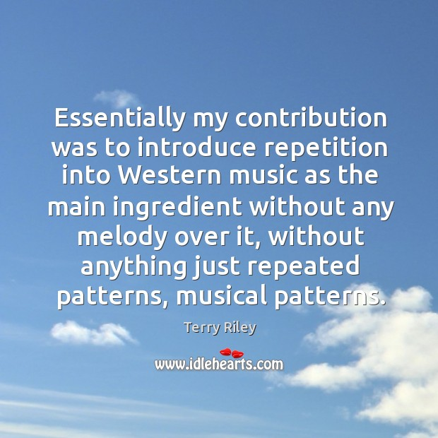 Essentially my contribution was to introduce repetition into western music as the Image