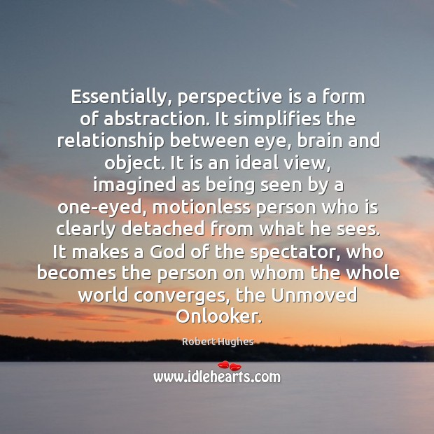 Essentially, perspective is a form of abstraction. It simplifies the relationship between Image