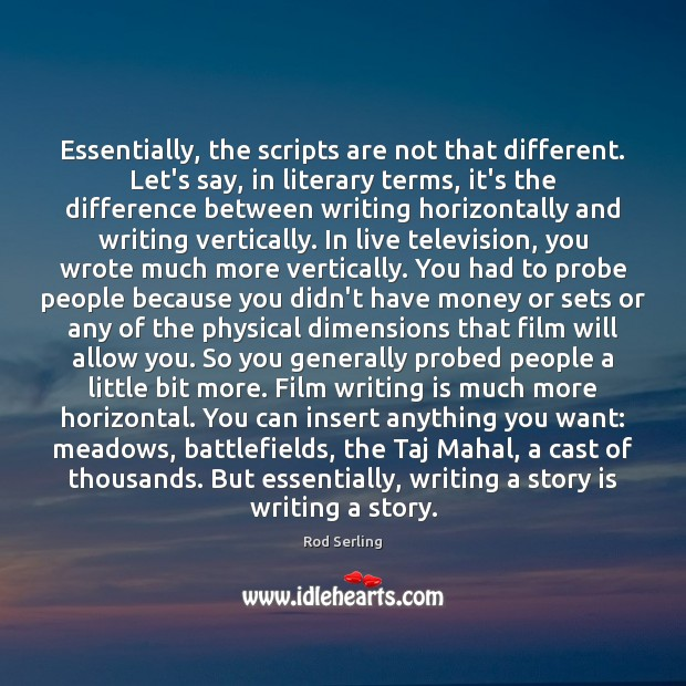 Essentially, the scripts are not that different. Let's say, in literary terms, Rod Serling Picture Quote