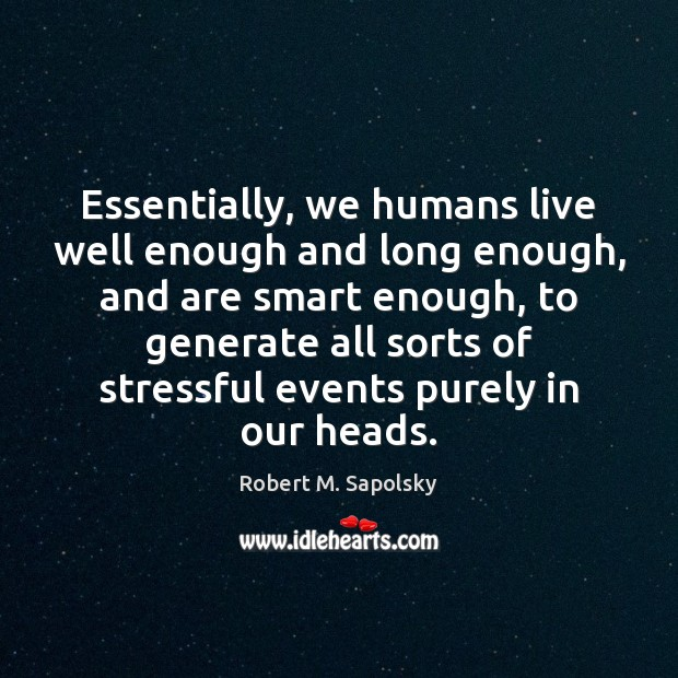 Image, Essentially, we humans live well enough and long enough, and are smart