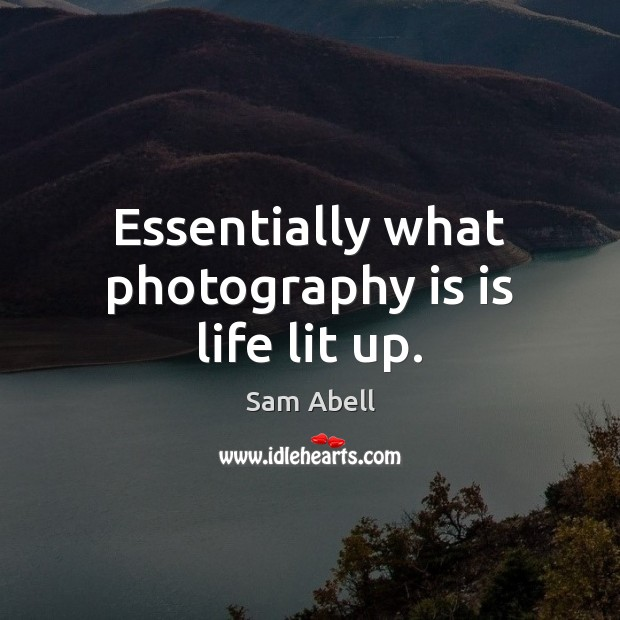 Essentially what photography is is life lit up. Image