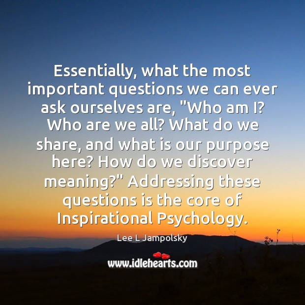 "Essentially, what the most important questions we can ever ask ourselves are, "" Lee L Jampolsky Picture Quote"