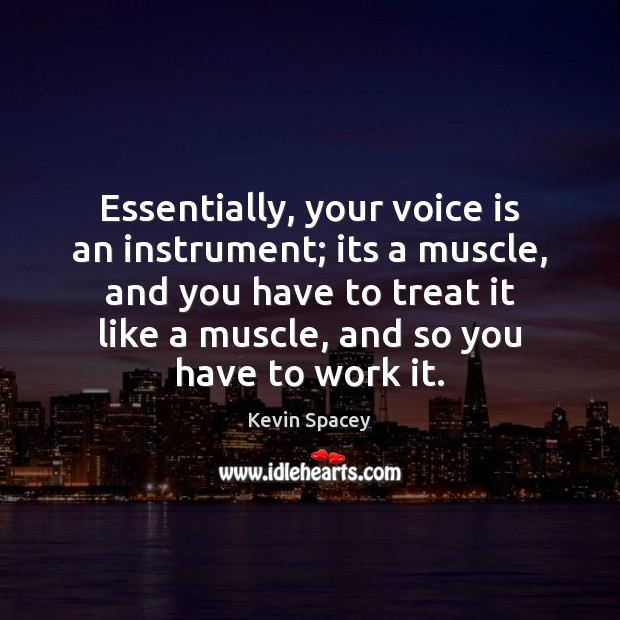 Essentially, your voice is an instrument; its a muscle, and you have Kevin Spacey Picture Quote