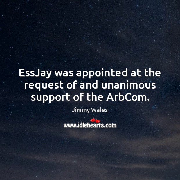 EssJay was appointed at the request of and unanimous support of the ArbCom. Jimmy Wales Picture Quote