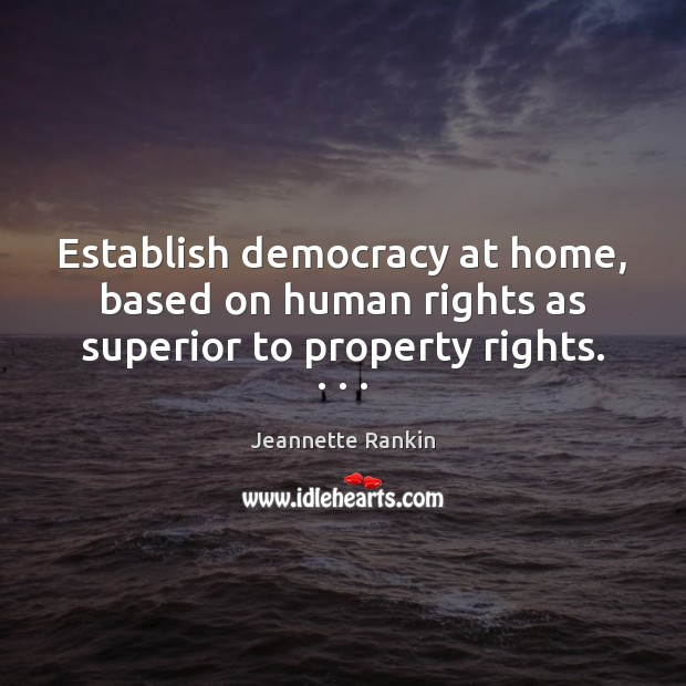Establish democracy at home, based on human rights as superior to property rights. . . . Jeannette Rankin Picture Quote
