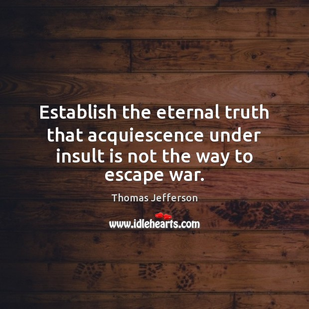 Establish the eternal truth that acquiescence under insult is not the way to escape war. Eternal Truth Quotes Image