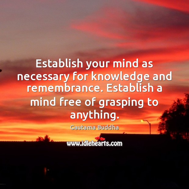Establish your mind as necessary for knowledge and remembrance. Establish a mind Image