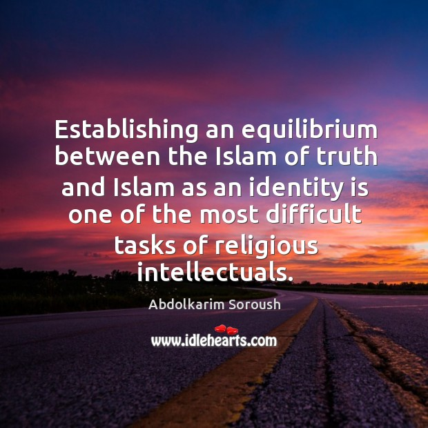Establishing an equilibrium between the islam of truth and islam as an identity is one of the Abdolkarim Soroush Picture Quote