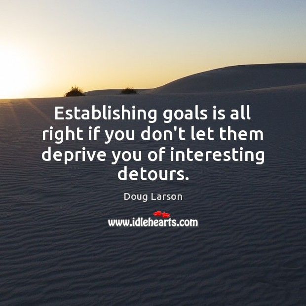 Image, Establishing goals is all right if you don't let them deprive you of interesting detours.