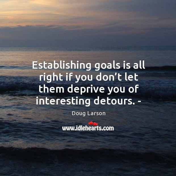 Establishing goals is all right if you don't let them deprive you of interesting detours. – Doug Larson Picture Quote