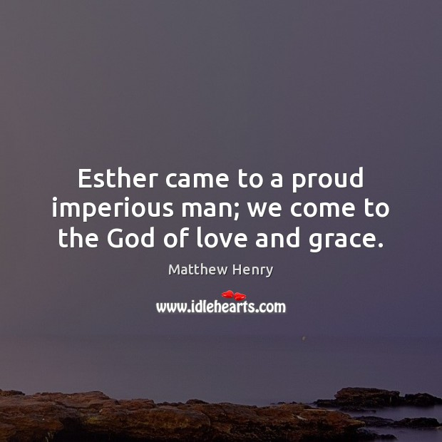 Esther came to a proud imperious man; we come to the God of love and grace. Image